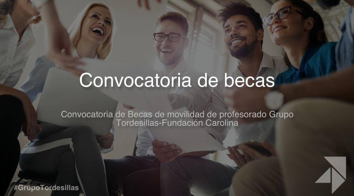 """Convocatoria de """"Becas de movilidad de profesorado Grupo Tordesillas-Fundación Carolina 2020-2021"""